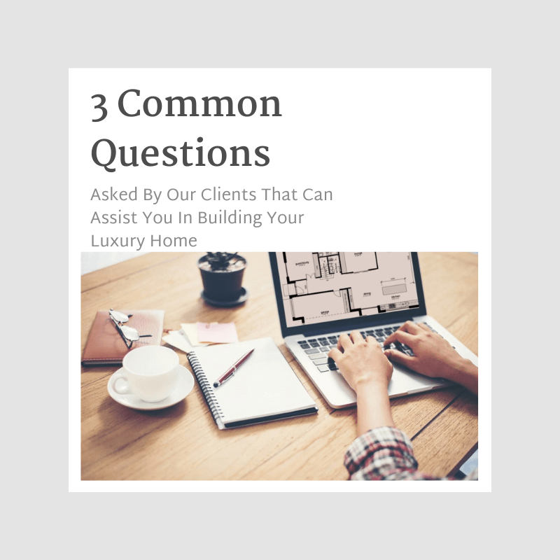 3 Common Questions Asked By Our Clients That Can Assist You In Building Your Luxury Home