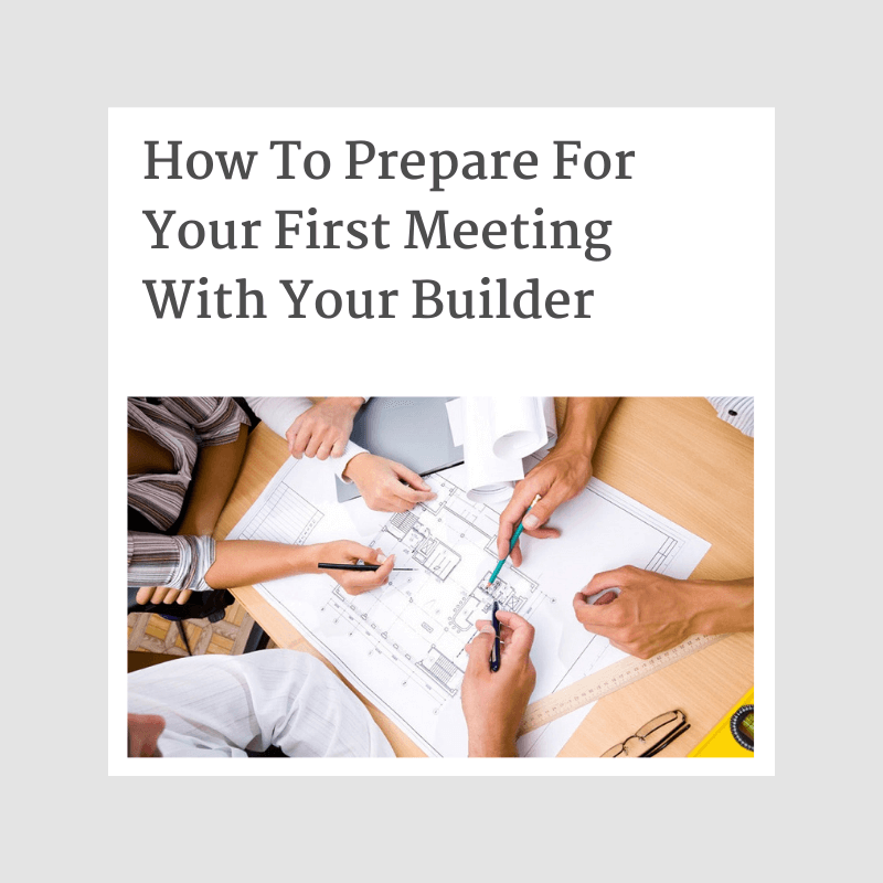 How To Prepare For Your First Meeting With Your Builder
