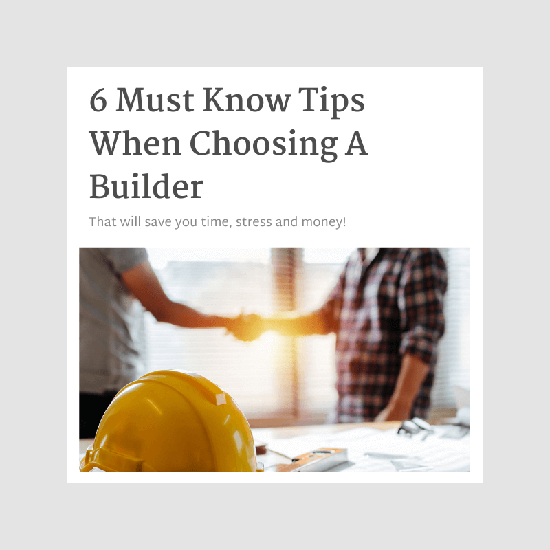 6 Must Know Tips When Choosing A Builder – that will save you time, stress and money!