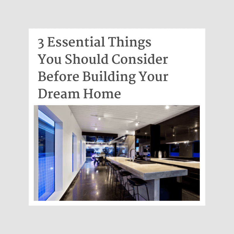 3 Essential Things You Should Consider Before Building Your Dream Home